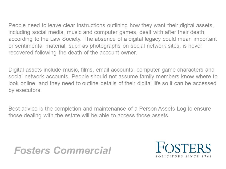 Fosters Commercial People need to leave clear instructions outlining how they want their digital assets, including social media, music and computer games, dealt with after their death, according to the Law Society.