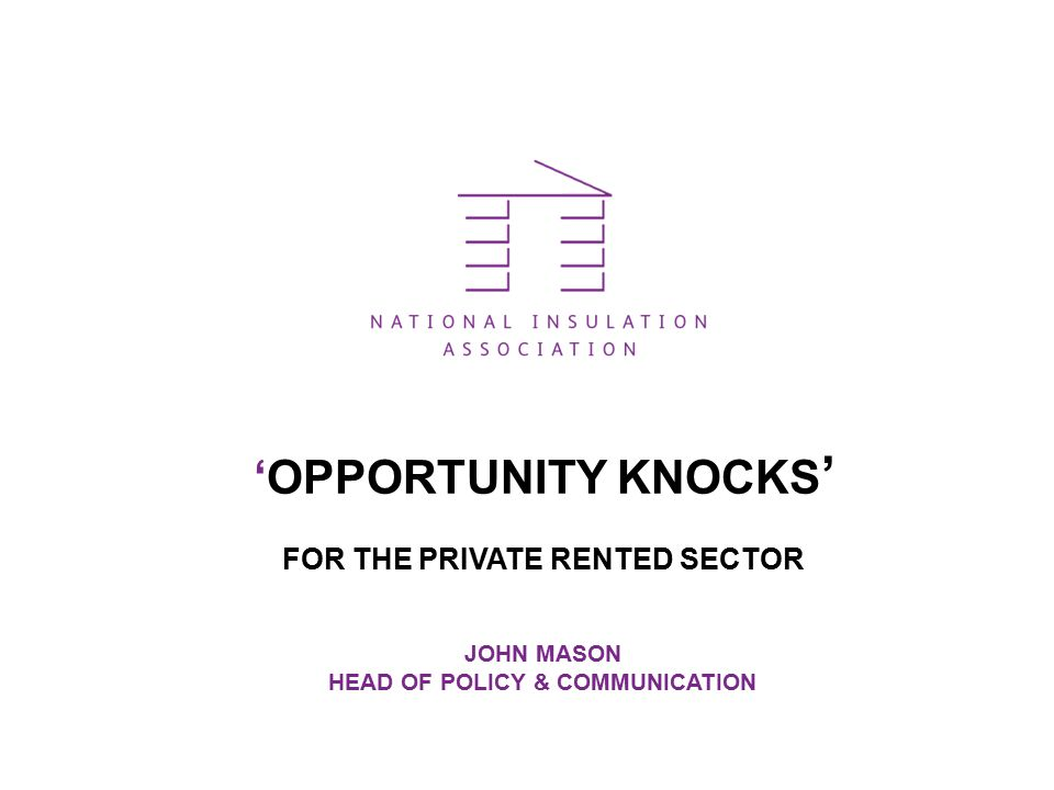 'OPPORTUNITY KNOCKS ' FOR THE PRIVATE RENTED SECTOR JOHN MASON HEAD OF POLICY & COMMUNICATION