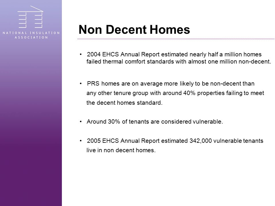 Non Decent Homes 2004 EHCS Annual Report estimated nearly half a million homes failed thermal comfort standards with almost one million non-decent. PR