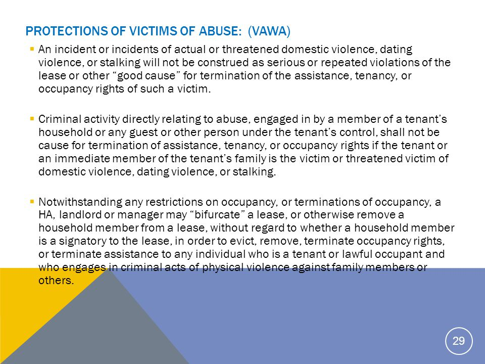 PROTECTIONS OF VICTIMS OF ABUSE: (VAWA)  An incident or incidents of actual or threatened domestic violence, dating violence, or stalking will not be construed as serious or repeated violations of the lease or other good cause for termination of the assistance, tenancy, or occupancy rights of such a victim.