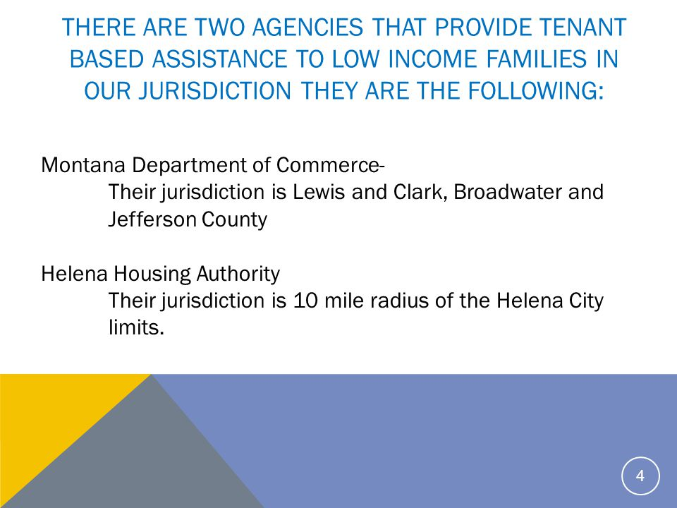 THERE ARE TWO AGENCIES THAT PROVIDE TENANT BASED ASSISTANCE TO LOW INCOME FAMILIES IN OUR JURISDICTION THEY ARE THE FOLLOWING: Montana Department of Commerce- Their jurisdiction is Lewis and Clark, Broadwater and Jefferson County Helena Housing Authority Their jurisdiction is 10 mile radius of the Helena City limits.