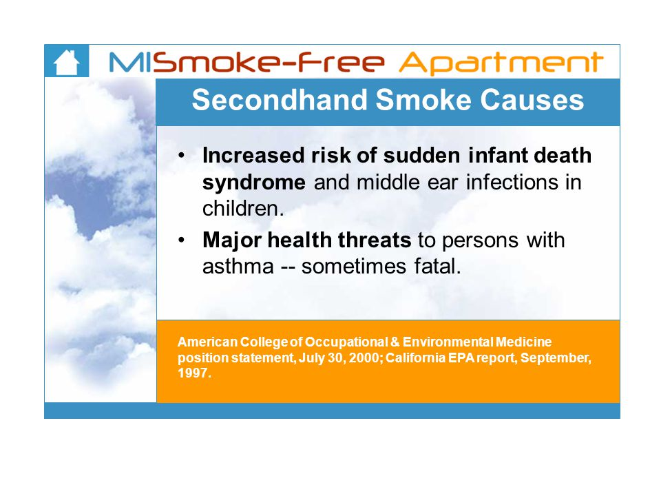 Secondhand Smoke Causes Increased risk of sudden infant death syndrome and middle ear infections in children.