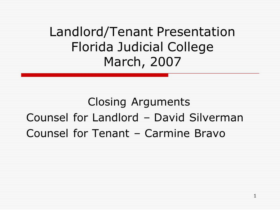 1 Landlord/Tenant Presentation Florida Judicial College March, 2007 Closing Arguments Counsel for Landlord – David Silverman Counsel for Tenant – Carm