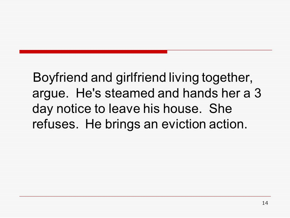 14 Boyfriend and girlfriend living together, argue. He's steamed and hands her a 3 day notice to leave his house. She refuses. He brings an eviction a