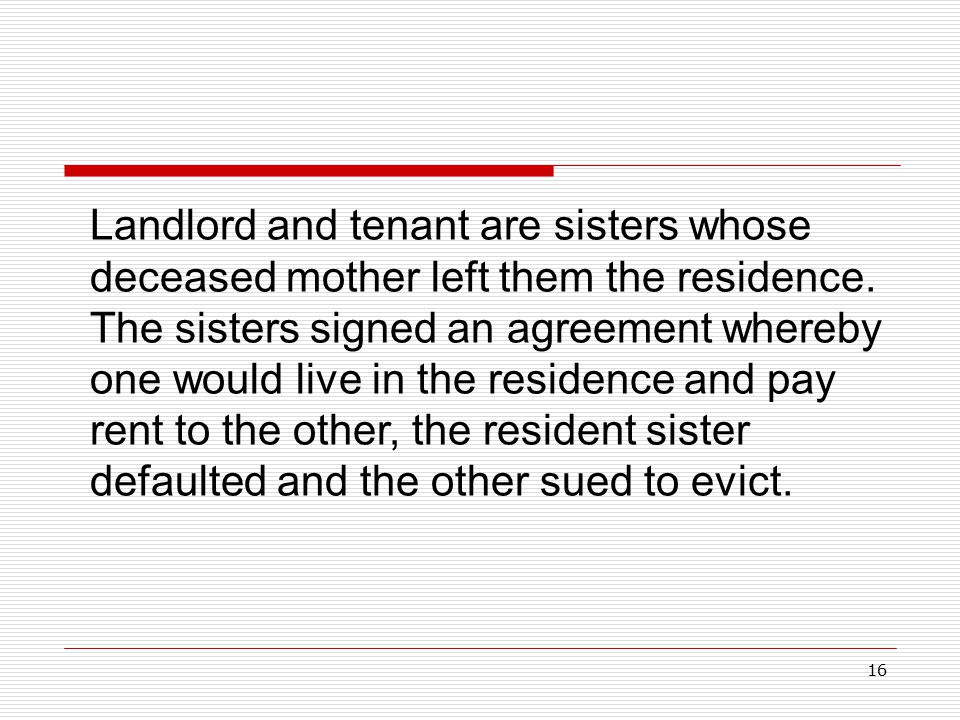 16 Landlord and tenant are sisters whose deceased mother left them the residence. The sisters signed an agreement whereby one would live in the reside