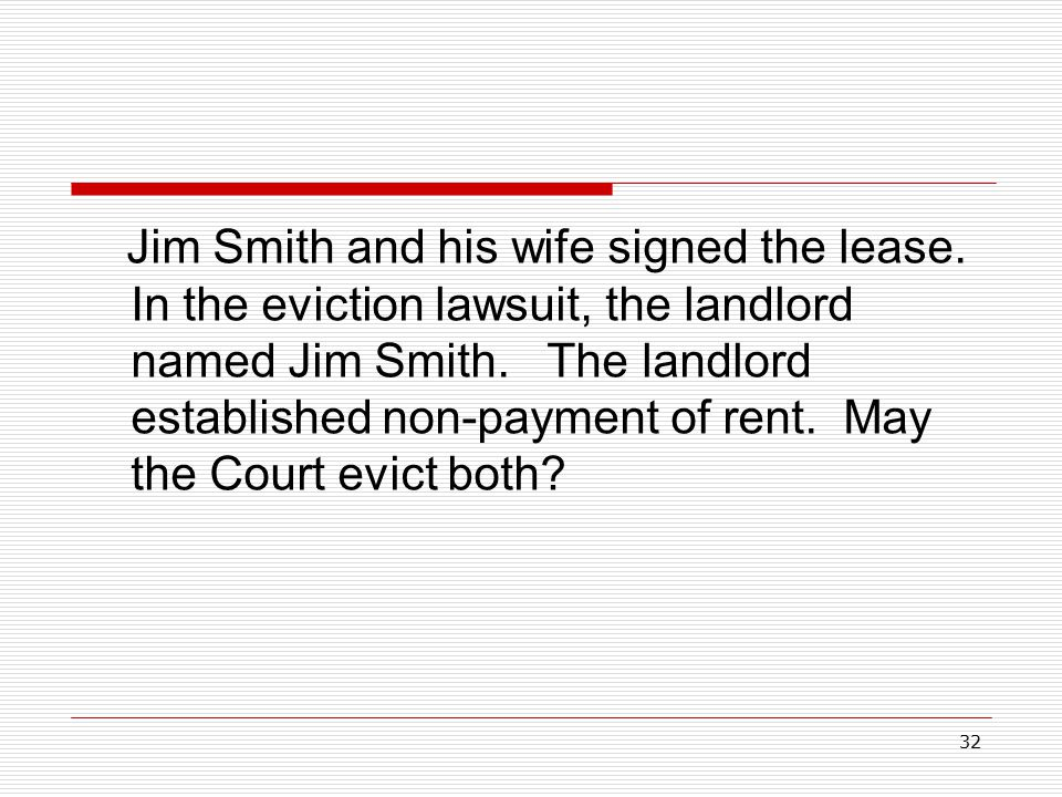 32 Jim Smith and his wife signed the lease. In the eviction lawsuit, the landlord named Jim Smith. The landlord established non-payment of rent. May t