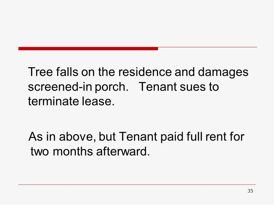 35 Tree falls on the residence and damages screened-in porch. Tenant sues to terminate lease. As in above, but Tenant paid full rent for two months af