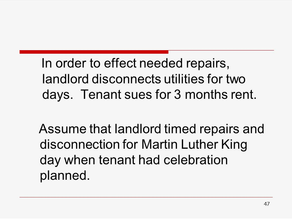 47 In order to effect needed repairs, landlord disconnects utilities for two days. Tenant sues for 3 months rent. Assume that landlord timed repairs a