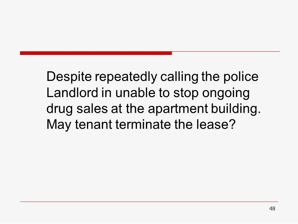 48 Despite repeatedly calling the police Landlord in unable to stop ongoing drug sales at the apartment building. May tenant terminate the lease?