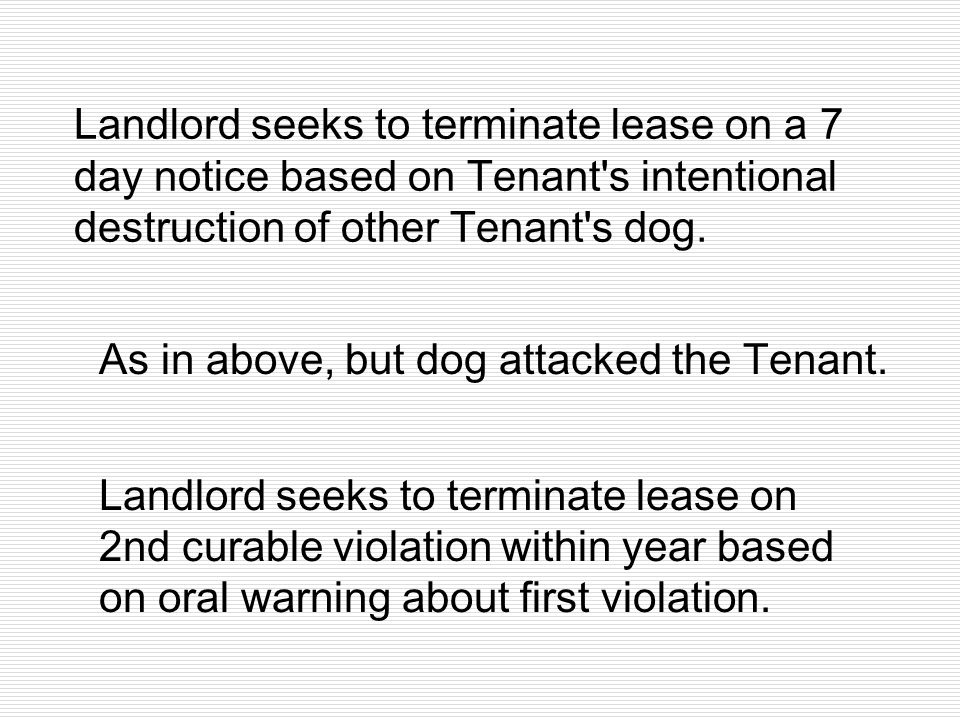Landlord seeks to terminate lease on a 7 day notice based on Tenant's intentional destruction of other Tenant's dog. As in above, but dog attacked the