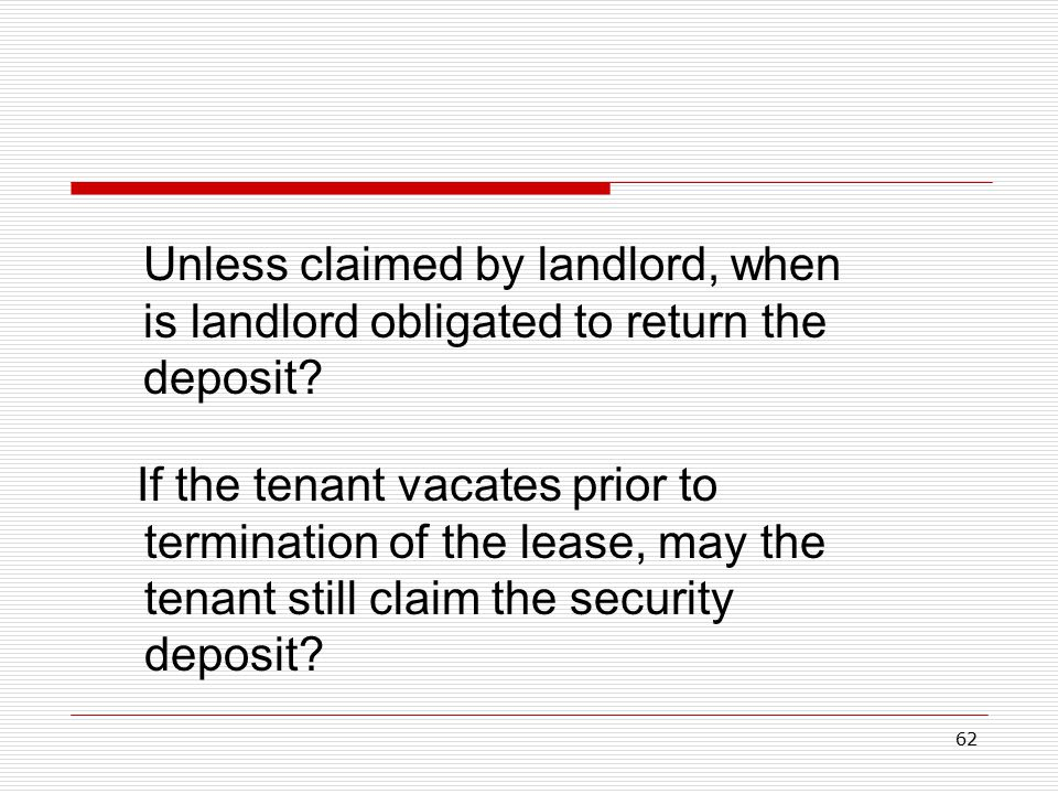 62 If the tenant vacates prior to termination of the lease, may the tenant still claim the security deposit? Unless claimed by landlord, when is landl