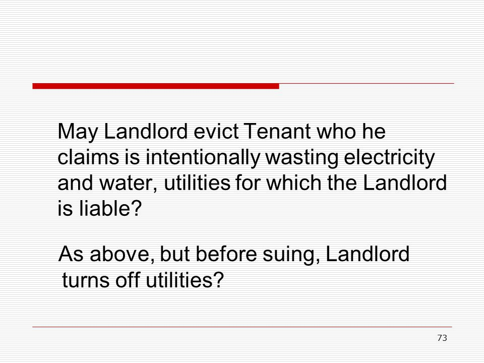 73 May Landlord evict Tenant who he claims is intentionally wasting electricity and water, utilities for which the Landlord is liable? As above, but b