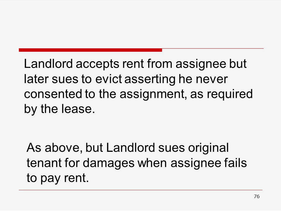 76 Landlord accepts rent from assignee but later sues to evict asserting he never consented to the assignment, as required by the lease. As above, but