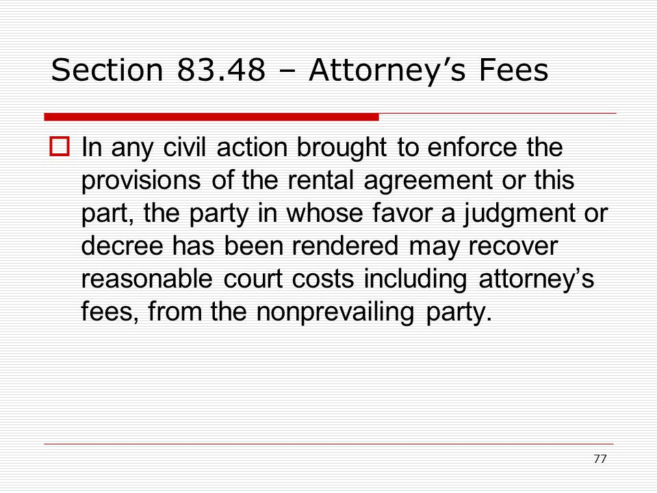 77 Section 83.48 – Attorney's Fees  In any civil action brought to enforce the provisions of the rental agreement or this part, the party in whose fa