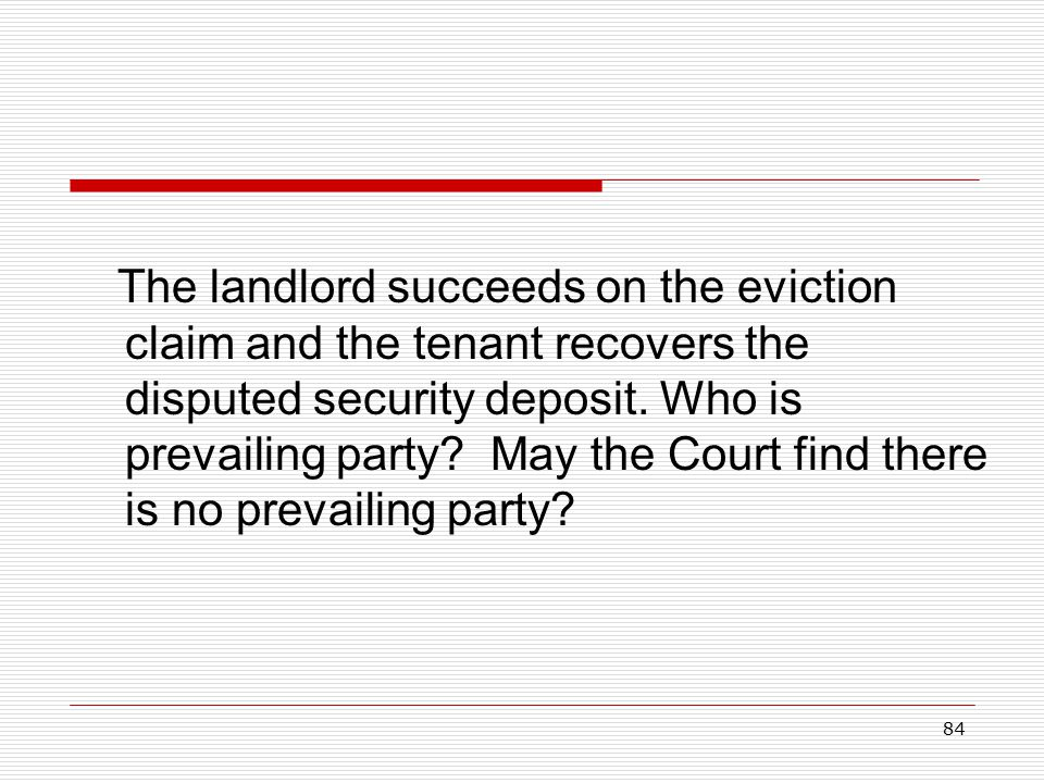 84 The landlord succeeds on the eviction claim and the tenant recovers the disputed security deposit. Who is prevailing party? May the Court find ther