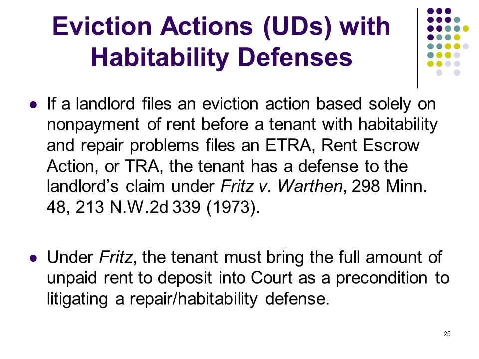 25 Eviction Actions (UDs) with Habitability Defenses If a landlord files an eviction action based solely on nonpayment of rent before a tenant with habitability and repair problems files an ETRA, Rent Escrow Action, or TRA, the tenant has a defense to the landlord's claim under Fritz v.