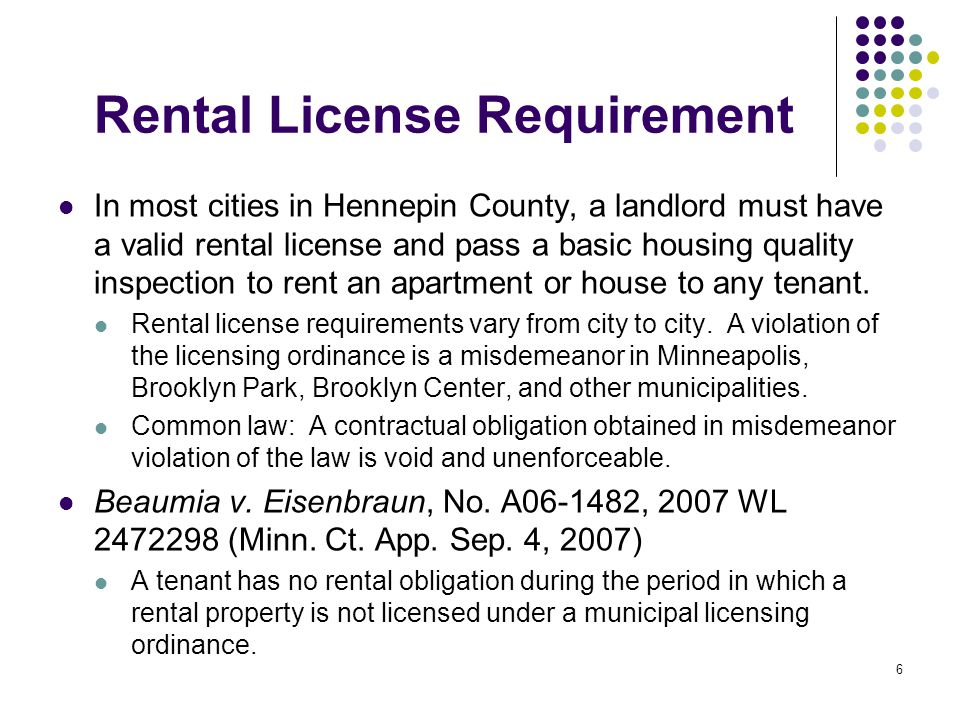 6 Rental License Requirement In most cities in Hennepin County, a landlord must have a valid rental license and pass a basic housing quality inspection to rent an apartment or house to any tenant.