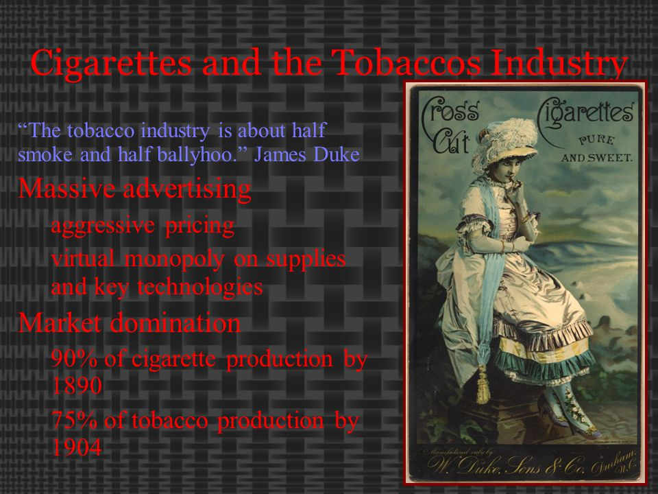 Cigarettes and the Tobaccos Industry The tobacco industry is about half smoke and half ballyhoo. James Duke Massive advertising aggressive pricing virtual monopoly on supplies and key technologies Market domination 90% of cigarette production by 1890 75% of tobacco production by 1904