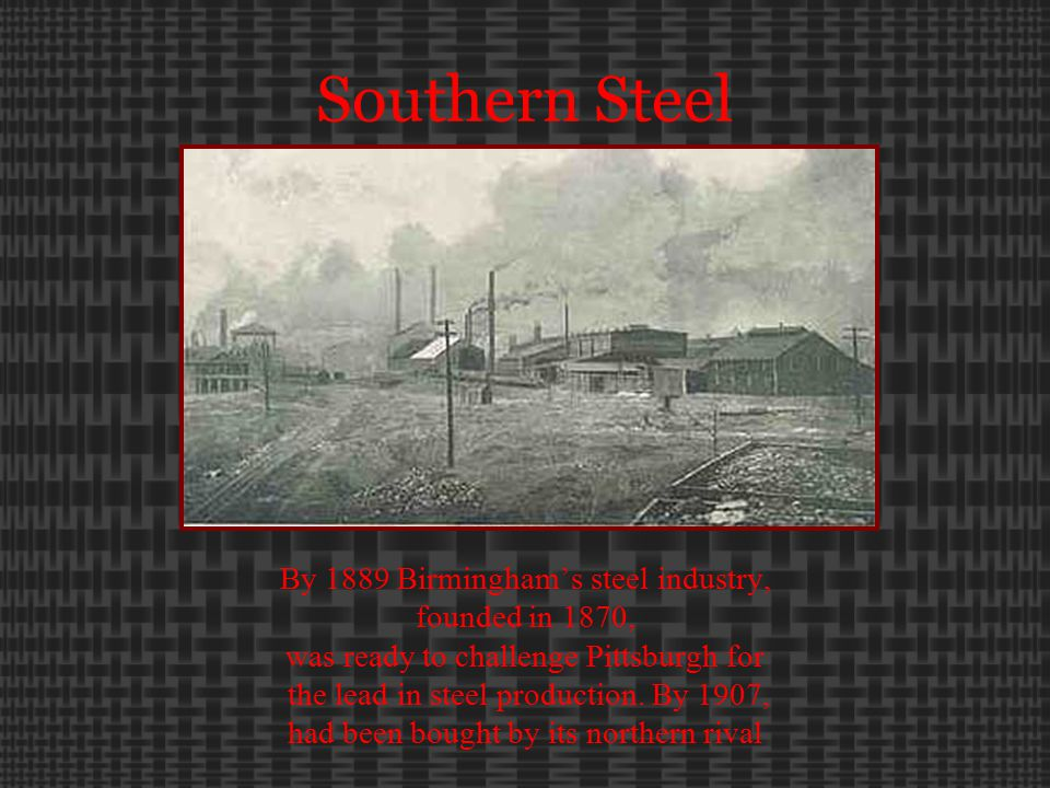 Southern Steel By 1889 Birmingham's steel industry, founded in 1870, was ready to challenge Pittsburgh for the lead in steel production.