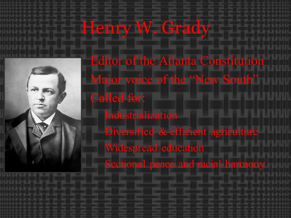 "Henry W. Grady Editor of the Atlanta Constitution Major voice of the ""New South"" Called for: Industrialization Diversified & efficient agriculture Wid"