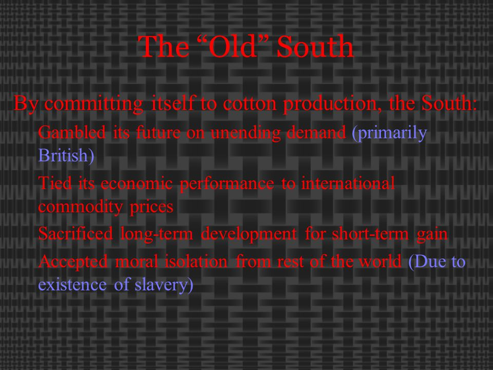The Old South By committing itself to cotton production, the South: Gambled its future on unending demand (primarily British) Tied its economic performance to international commodity prices Sacrificed long-term development for short-term gain Accepted moral isolation from rest of the world (Due to existence of slavery)