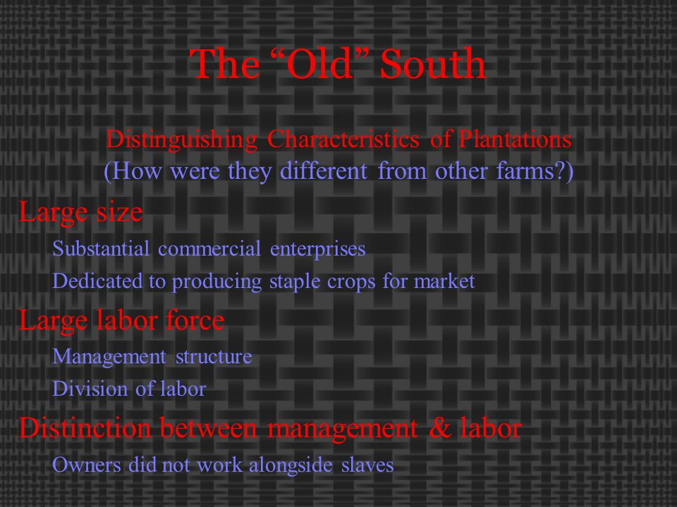 The Old South Distinguishing Characteristics of Plantations (How were they different from other farms ) Large size Substantial commercial enterprises Dedicated to producing staple crops for market Large labor force Management structure Division of labor Distinction between management & labor Owners did not work alongside slaves