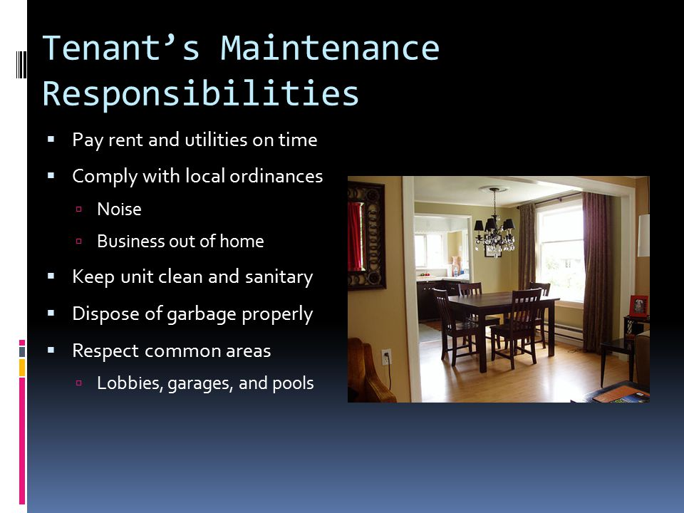 When the Tenant Breaks the Lease  Tenant can legally break the lease if:  Landlord fails to make repairs  Fails to comply with health & safety  Tenant responsible for remainder of rent under lease term  Landlord has duty to find a new tenant