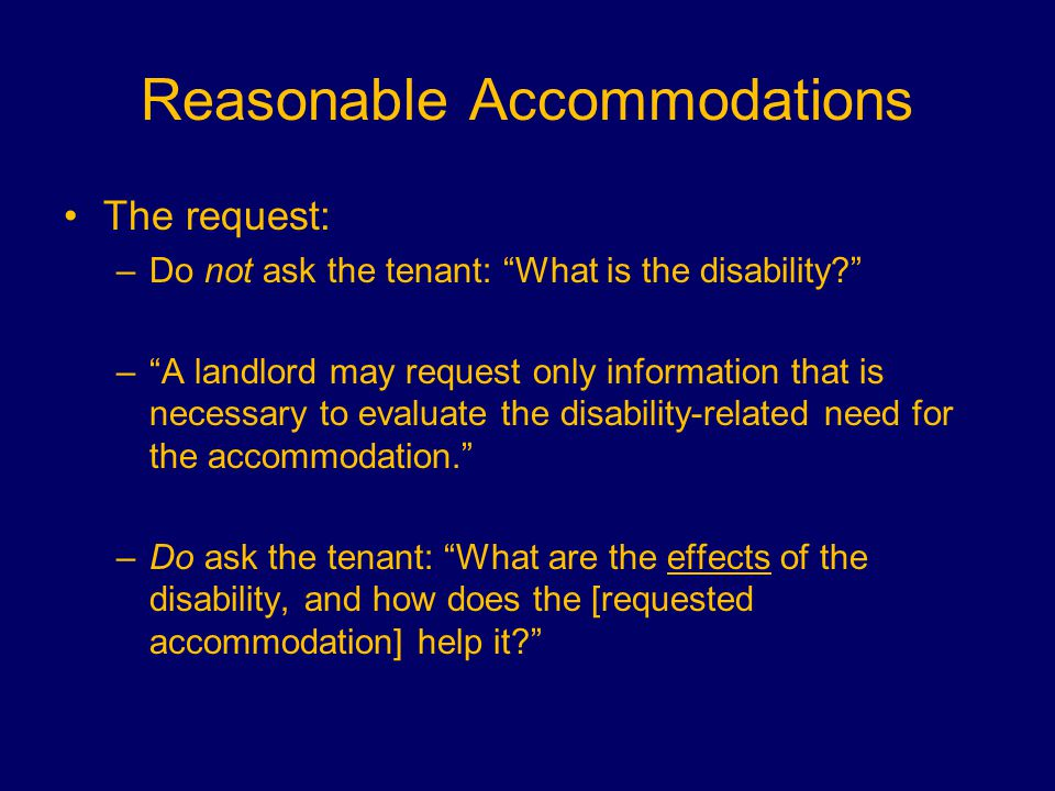 Reasonable Accommodations The request: –Do not ask the tenant: What is the disability – A landlord may request only information that is necessary to evaluate the disability-related need for the accommodation. –Do ask the tenant: What are the effects of the disability, and how does the [requested accommodation] help it