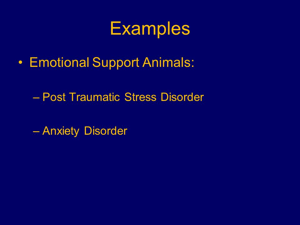 Examples Emotional Support Animals: –Post Traumatic Stress Disorder –Anxiety Disorder