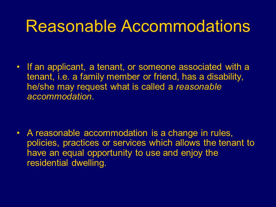 Reasonable Accommodations The request for an accommodation: –Tenants can request an accommodation orally or in writing – When making the request, the tenant should explain what type of accommodations he/she is requesting and the relationship between the requested accommodation and the disability. What is the accommodation.