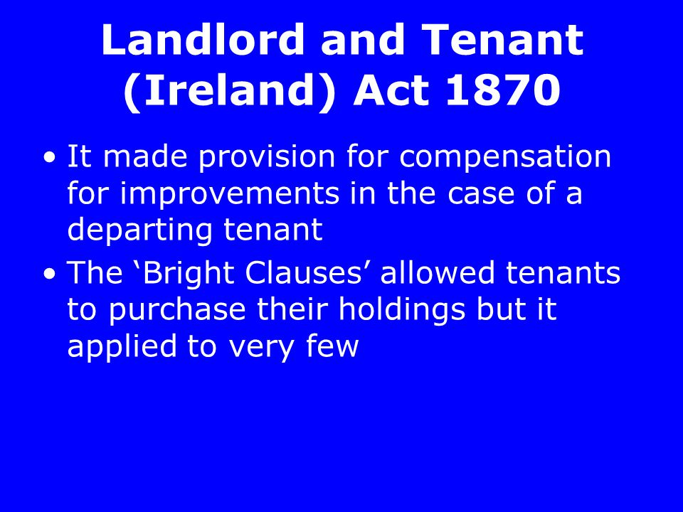 Landlord and Tenant (Ireland) Act 1870 It made provision for compensation for improvements in the case of a departing tenant The 'Bright Clauses' allowed tenants to purchase their holdings but it applied to very few