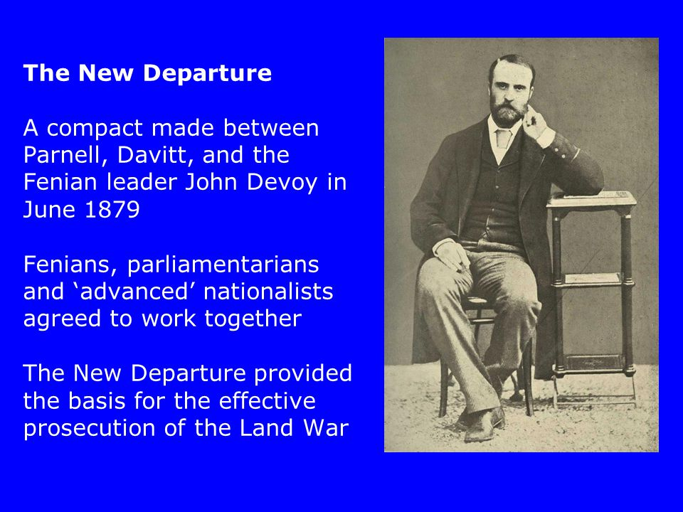 The New Departure A compact made between Parnell, Davitt, and the Fenian leader John Devoy in June 1879 Fenians, parliamentarians and 'advanced' nationalists agreed to work together The New Departure provided the basis for the effective prosecution of the Land War