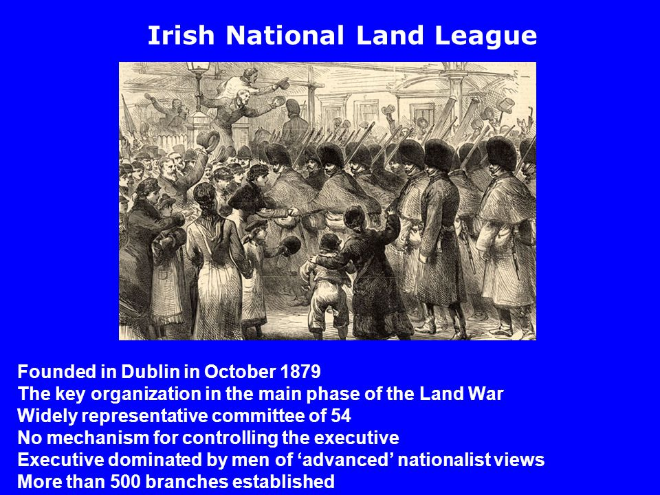 Founded in Dublin in October 1879 The key organization in the main phase of the Land War Widely representative committee of 54 No mechanism for controlling the executive Executive dominated by men of 'advanced' nationalist views More than 500 branches established Irish National Land League