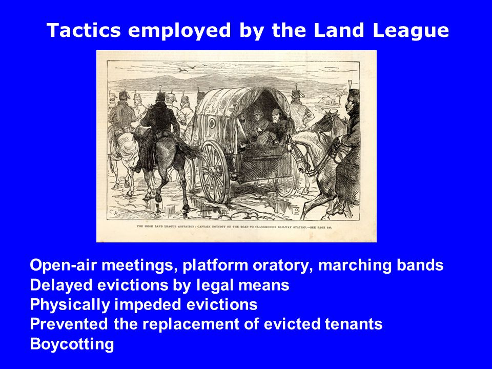 Open-air meetings, platform oratory, marching bands Delayed evictions by legal means Physically impeded evictions Prevented the replacement of evicted tenants Boycotting Tactics employed by the Land League