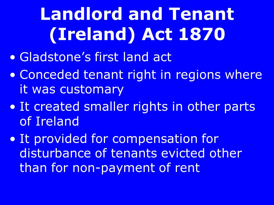 Landlord and Tenant (Ireland) Act 1870 Gladstone's first land act Conceded tenant right in regions where it was customary It created smaller rights in other parts of Ireland It provided for compensation for disturbance of tenants evicted other than for non-payment of rent