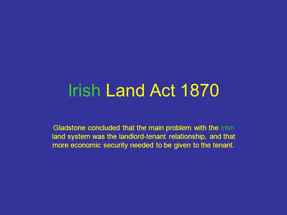 Irish Land Act 1870 Gladstone concluded that the main problem with the Irish land system was the landlord-tenant relationship, and that more economic security needed to be given to the tenant.