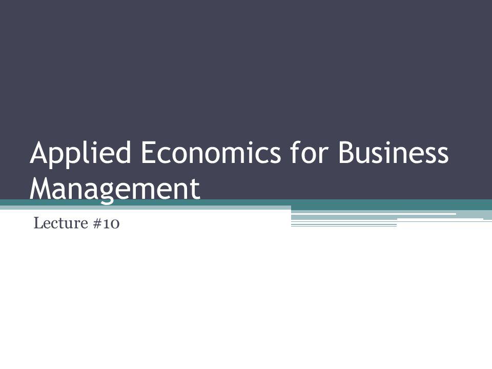 Applied Economics for Business Management Lecture #10