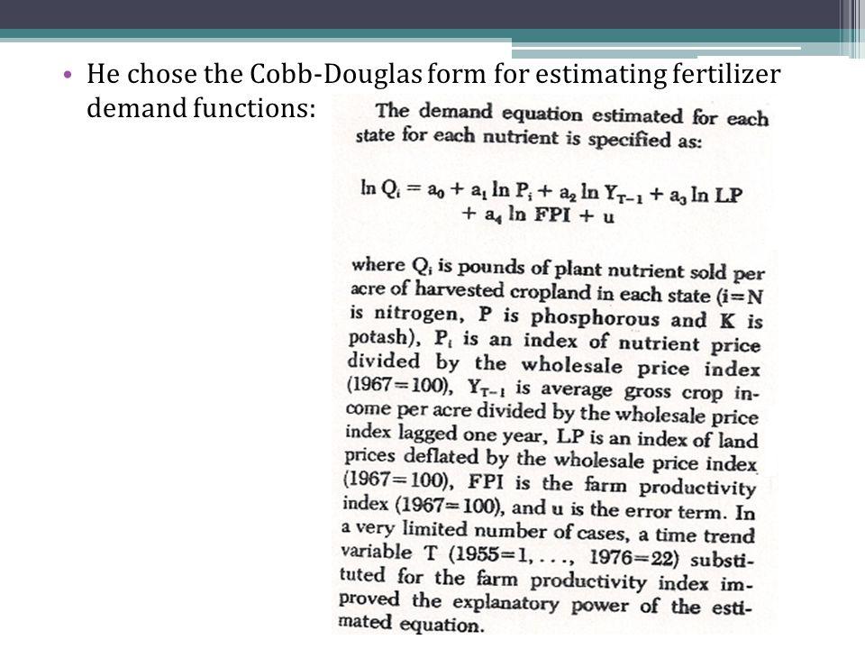 He chose the Cobb-Douglas form for estimating fertilizer demand functions: