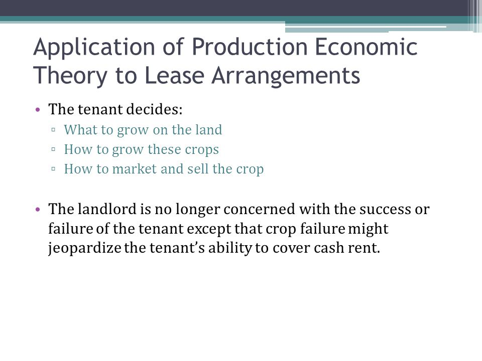 The tenant decides: ▫ What to grow on the land ▫ How to grow these crops ▫ How to market and sell the crop The landlord is no longer concerned with the success or failure of the tenant except that crop failure might jeopardize the tenant's ability to cover cash rent.