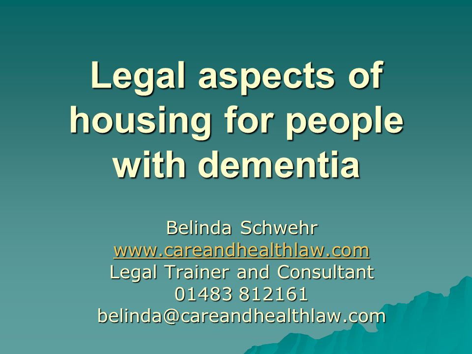 Legal aspects of housing for people with dementia Belinda Schwehr www.careandhealthlaw.com Legal Trainer and Consultant 01483 812161 belinda@careandhealthlaw.com