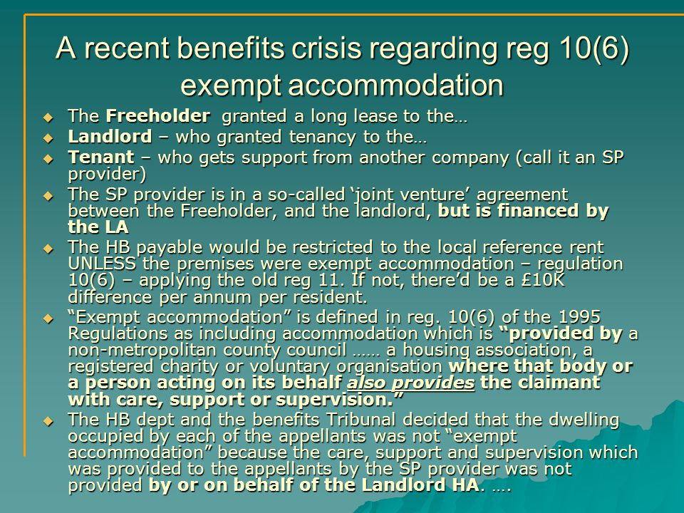 A recent benefits crisis regarding reg 10(6) exempt accommodation  The Freeholder granted a long lease to the…  Landlord – who granted tenancy to the…  Tenant – who gets support from another company (call it an SP provider)  The SP provider is in a so-called 'joint venture' agreement between the Freeholder, and the landlord, but is financed by the LA  The HB payable would be restricted to the local reference rent UNLESS the premises were exempt accommodation – regulation 10(6) – applying the old reg 11.