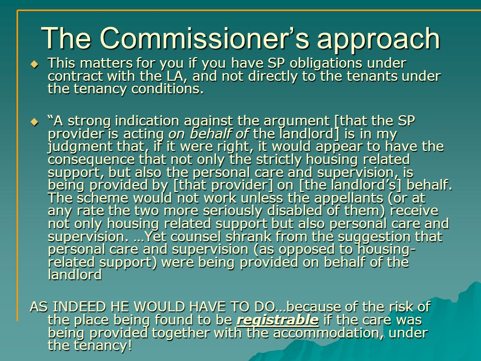 The Commissioner's approach  This matters for you if you have SP obligations under contract with the LA, and not directly to the tenants under the tenancy conditions.