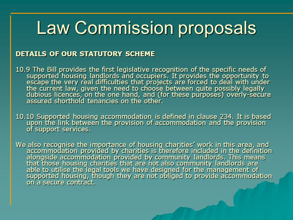 Law Commission proposals DETAILS OF OUR STATUTORY SCHEME 10.9 The Bill provides the first legislative recognition of the specific needs of supported housing landlords and occupiers.
