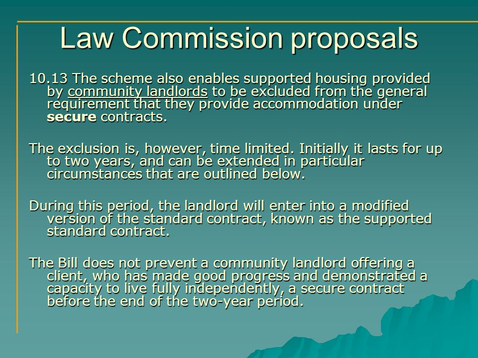 Law Commission proposals 10.13 The scheme also enables supported housing provided by community landlords to be excluded from the general requirement that they provide accommodation under secure contracts.