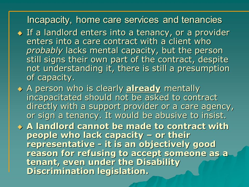 Incapacity, home care services and tenancies  If a landlord enters into a tenancy, or a provider enters into a care contract with a client who probably lacks mental capacity, but the person still signs their own part of the contract, despite not understanding it, there is still a presumption of capacity.