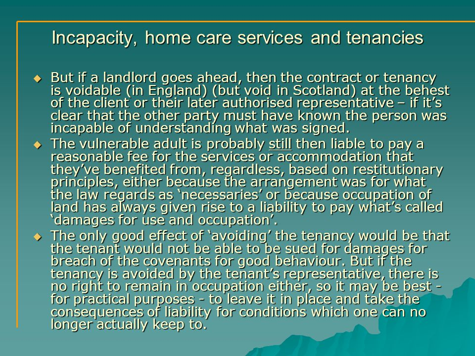 Incapacity, home care services and tenancies  But if a landlord goes ahead, then the contract or tenancy is voidable (in England) (but void in Scotland) at the behest of the client or their later authorised representative – if it's clear that the other party must have known the person was incapable of understanding what was signed.