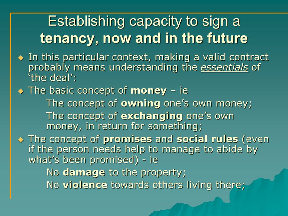 Establishing capacity to sign a tenancy, now and in the future  In this particular context, making a valid contract probably means understanding the essentials of 'the deal':  The basic concept of money – ie The concept of owning one's own money; The concept of exchanging one's own money, in return for something;  The concept of promises and social rules (even if the person needs help to manage to abide by what's been promised) - ie No damage to the property; No violence towards others living there;
