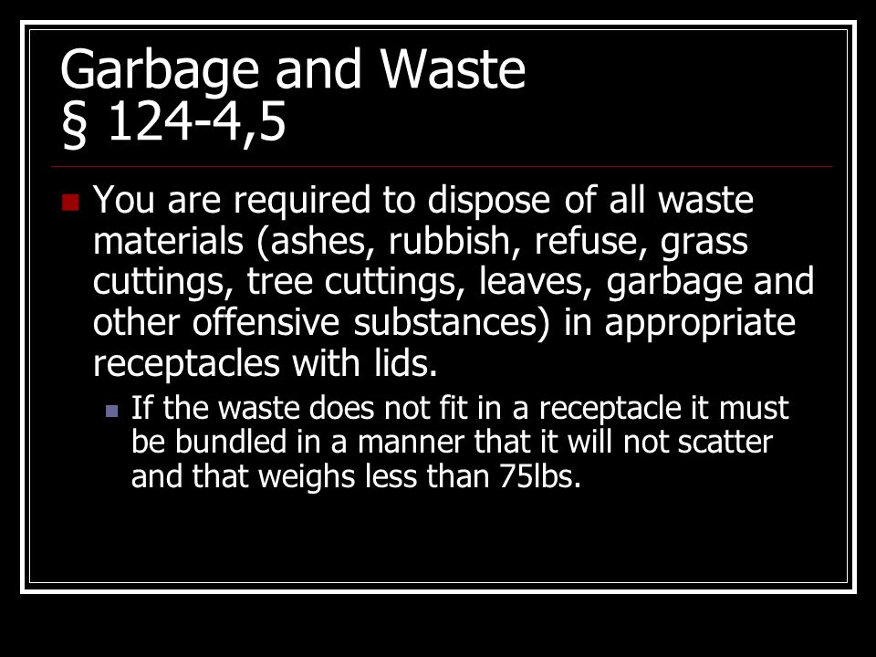 Garbage and Waste § 124-4,5 You are required to dispose of all waste materials (ashes, rubbish, refuse, grass cuttings, tree cuttings, leaves, garbage and other offensive substances) in appropriate receptacles with lids.