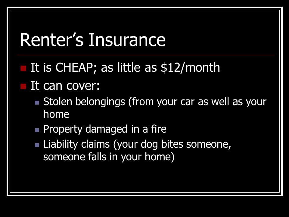 Renter's Insurance It is CHEAP; as little as $12/month It can cover: Stolen belongings (from your car as well as your home Property damaged in a fire