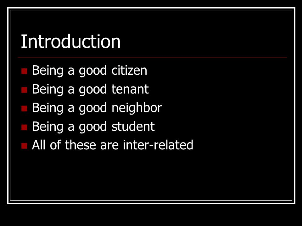 Introduction Being a good citizen Being a good tenant Being a good neighbor Being a good student All of these are inter-related
